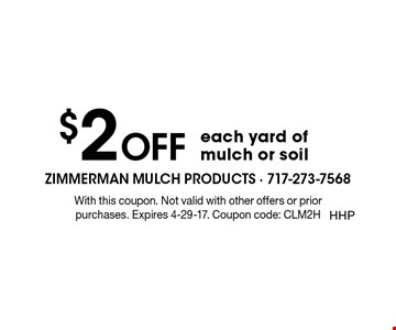 $2 OFF each yard of mulch or soil. With this coupon. Not valid with other offers or prior purchases. Expires 5-5-17. Coupon code: CLM2