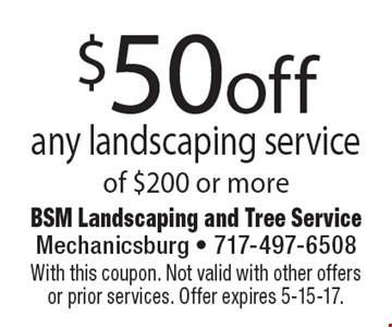 $50 off any landscaping service of $200 or more. With this coupon. Not valid with other offers or prior services. Offer expires 5-5-17.