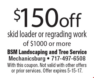 $150 off skid loader or regrading work of $1000 or more. With this coupon. Not valid with other offers or prior services. Offer expires 5-5-17.
