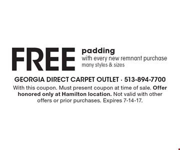 Free padding with every new remnant purchase many styles & sizes. With this coupon. Must present coupon at time of sale. Offer honored only at Hamilton location. Not valid with other offers or prior purchases. Expires 7-14-17.