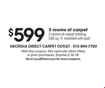 $599 3 rooms of carpet 3 rooms of carpet totaling 342 sq. ft. installed with pad. With this coupon. Not valid with other offers or prior purchases. Expires 2-16-18. Go to LocalFlavor.com for more coupons.