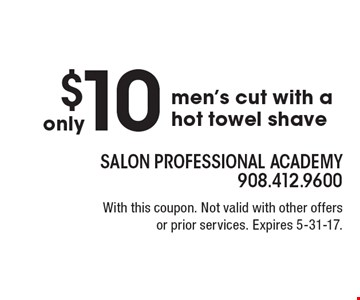 Only $10 men's cut with a hot towel shave. With this coupon. Not valid with other offers or prior services. Expires 5-31-17.