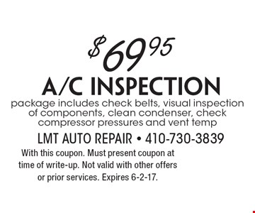 $69.95 A/C Inspection. package includes check belts, visual inspection of components, clean condenser, check compressor pressures and vent temp. With this coupon. Must present coupon at time of write-up. Not valid with other offers or prior services. Expires 6-2-17.