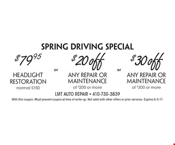 Spring Driving Special: $79.95 Headlight Restoration (normal $150) OR $20 off any repair or maintenance of $200 or more OR $30 off any repair or maintenance of $300 or more. Up to $30 off any repair or maintenance. With this coupon. Must present coupon at time of write-up. Not valid with other offers or prior services. Expires 6-2-17.