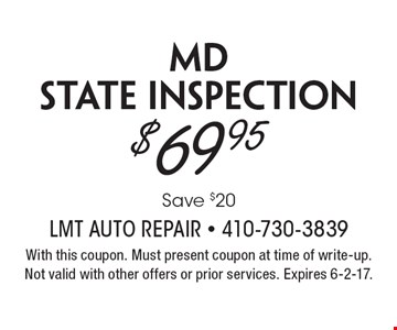$69.95 MD state inspection. Save $20. With this coupon. Must present coupon at time of write-up. Not valid with other offers or prior services. Expires 6-2-17.