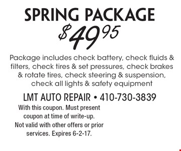 $49.95 Spring Package. Package includes check battery, check fluids & filters, check tires & set pressures, check brakes & rotate tires, check steering & suspension, check all lights & safety equipment. With this coupon. Must present coupon at time of write-up. Not valid with other offers or prior services. Expires 6-2-17.