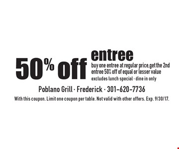 50% off entree buy one entree at regular price,get the 2nd entree 50% off of equal or lesser value excludes lunch special - dine in only. With this coupon. Limit one coupon per table. Not valid with other offers. Exp. 9/30/17.
