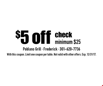 $5 off check, minimum $25. With this coupon. Limit one coupon per table. Not valid with other offers. Exp. 12/31/17.