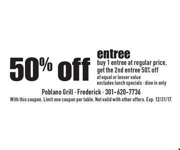 50% off entree. Buy 1 entree at regular price,get the 2nd entree 50% off of equal or lesser value. Excludes lunch specials - dine in only. With this coupon. Limit one coupon per table. Not valid with other offers. Exp. 12/31/17.