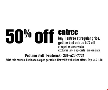50% off entree buy 1 entree at regular price,get the 2nd entree 50% offof equal or lesser valueexcludes lunch specials - dine in only. With this coupon. Limit one coupon per table. Not valid with other offers. Exp. 3-31-18.