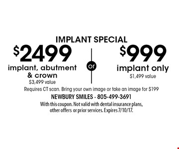 Implant Special: $999 implant only ($1,499 value) or $2499 implant, abutment & crown ($3,499 value). Requires CT scan. Bring your own image or take an image for $199. With this coupon. Not valid with dental insurance plans, other offersor prior services. Expires 7/10/17.