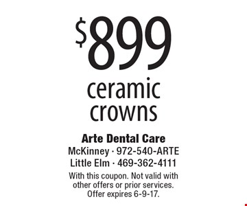 $899 ceramic crowns. With this coupon. Not valid with other offers or prior services. Offer expires 6-9-17.