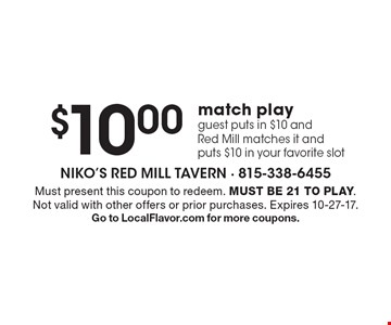 $10.00 match play. Guest puts in $10 and Red Mill matches it and puts $10 in your favorite slot. Must present this coupon to redeem. Must be 21 to play. Not valid with other offers or prior purchases. Expires 10-27-17. Go to LocalFlavor.com for more coupons.