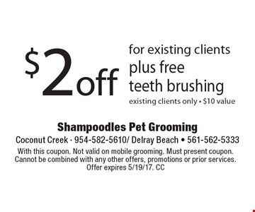 $2 off for existing clients plus free teeth brushing existing clients only - $10 value. With this coupon. Not valid on mobile grooming. Must present coupon. Cannot be combined with any other offers, promotions or prior services. Offer expires 5/19/17. CC