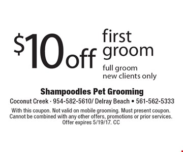 $10 off first groom full groom new clients only. With this coupon. Not valid on mobile grooming. Must present coupon. Cannot be combined with any other offers, promotions or prior services. Offer expires 5/19/17. CC