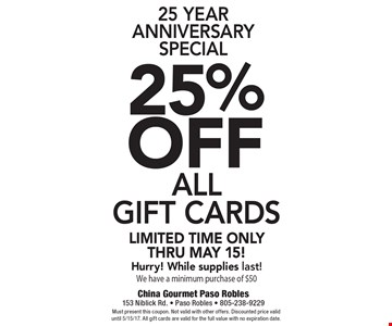 25 Year Anniversary Special 25%off all gift cards. Limited time only thru May 15! Hurry! While supplies last! We have a minimum purchase of $50. Must present this coupon. Not valid with other offers. Discounted price valid until 5/15/17. All gift cards are valid for the full value with no expiration date.
