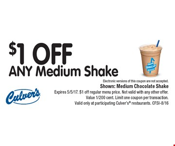 $1 OFF ANY Medium Shake Electronic versions of this coupon are not accepted.. Shown: Medium Chocolate ShakeExpires 5/5/17. $1 off regular menu price. Not valid with any other offer. Value 1/200 cent. Limit one coupon per transaction. Valid only at participating Culver's restaurants. CFSI-8/16