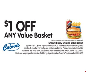 $1 OFF ANY Value Basket Electronic versions of this coupon are not accepted.. Shown: Crispy Chicken Value BasketExpires 5/5/17. $1 off regular menu price. All Value Baskets include designated sandwich, regular French fry and medium soft drink. Please no substitutions. Not valid with any other offer. Coupon not valid with SnackPak meals. Value 1/200 cent. Limit one coupon per transaction. Valid only at participating Culver's restaurants. CFSI-8/16