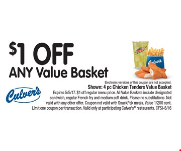 $1 OFF ANY Value Basket Electronic versions of this coupon are not accepted.. Shown: 4 pc Chicken Tenders Value Basket Expires 5/5/17. $1 off regular menu price. All Value Baskets include designated sandwich, regular French fry and medium soft drink. Please no substitutions. Not valid with any other offer. Coupon not valid with SnackPak meals. Value 1/200 cent. Limit one coupon per transaction. Valid only at participating Culver's restaurants. CFSI-8/16