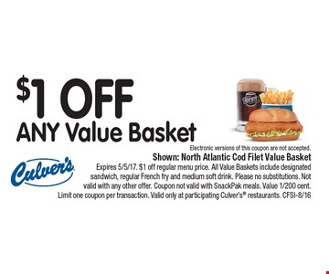 $1 Off Any Value Basket Shown: North Atlantic Cod Filet Value Basket Expires 5/5/17. $1 off regular menu price. All Value Baskets include designated sandwich, regular French fry and medium soft drink. Please no substitutions. Not valid with any other offer. Coupon not valid with SnackPak meals. Value 1/200 cent. Limit one coupon per transaction. Valid only at participating Culver's® restaurants. CFSI-8/16