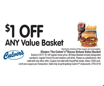 $1 OFF ANY Value Basket Electronic versions of this coupon are not accepted.. Shown: The Culver's Bacon Deluxe Value Basket Expires 5/5/17. $1 off regular menu price. All Value Baskets include designated sandwich, regular French fry and medium soft drink. Please no substitutions. Not valid with any other offer. Coupon not valid with SnackPak meals. Value 1/200 cent. Limit one coupon per transaction. Valid only at participating Culver's restaurants. CFSI-8/16
