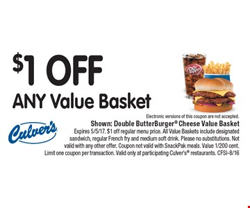 $1 Off Any Value Basket Shown: The Culver's® Bacon Deluxe Value Basket Expires 5/5/17. $1 off regular menu price. All Value Baskets include designated sandwich, regular French fry and medium soft drink. Please no substitutions. Not valid with any other offer. Coupon not valid with SnackPak meals. Value 1/200 cent. Limit one coupon per transaction. Valid only at participating Culver's® restaurants. CFSI-8/16