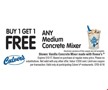 Buy 1 Get 1 FREE ANY Medium Concrete Mixer Electronic versions of this coupon are not accepted.. Shown: Vanilla Concrete Mixer made with Reese's Expires 5/5/17. Based on purchase at regular menu price. Please no substitutions. Not valid with any other offer. Value 1/200 cent. Limit one coupon per transaction. Valid only at participating Culver's restaurants. CFSI-8/16