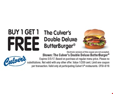 Buy 1 Get 1FREEThe Culver's Double Deluxe ButterBurger Electronic versions of this coupon are not accepted.. Shown: The Culver's Double Deluxe ButterBurgerExpires 5/5/17. Based on purchase at regular menu price. Please no substitutions. Not valid with any other offer. Value 1/200 cent. Limit one coupon per transaction. Valid only at participating Culver's restaurants. CFSI-8/16