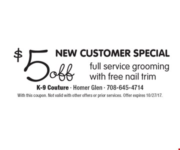 NEW CUSTOMER SPECIAL $5 off full service grooming with free nail trim. With this coupon. Not valid with other offers or prior services. Offer expires 10/27/17.