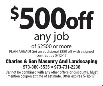 $500off any job of $2500 or more PLAN AHEAD! Get an additional $250 off with a signed contract by 5/12/17. Cannot be combined with any other offers or discounts. Must mention coupon at time of estimate. Offer expires 5-12-17.