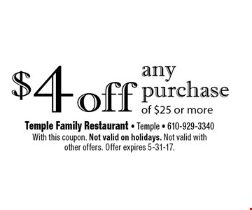 $4 off any purchase of $25 or more. With this coupon. Not valid on holidays. Not valid with other offers. Offer expires 5-31-17.