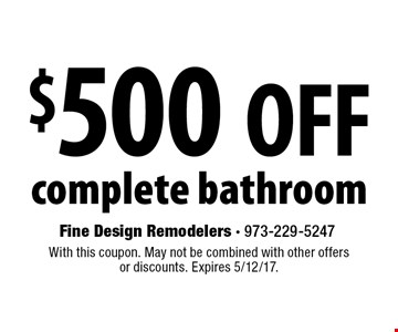 $500 OFF complete bathroom. With this coupon. May not be combined with other offers or discounts. Expires 5/12/17.