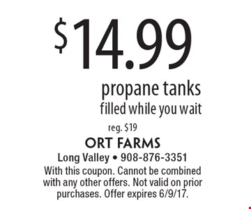 $14.99 propane tanks filled while you wait reg. $19. With this coupon. Cannot be combined with any other offers. Not valid on prior purchases. Offer expires 6/9/17.