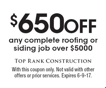 $650 Off any complete roofing or siding job over $5000. With this coupon only. Not valid with other offers or prior services. Expires 6-9-17.