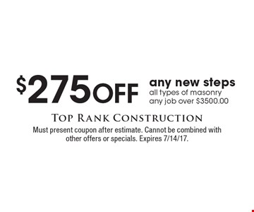 $275 Off any new steps all types of masonry any job over $3500.00. Must present coupon after estimate. Cannot be combined with other offers or specials. Expires 7/14/17.
