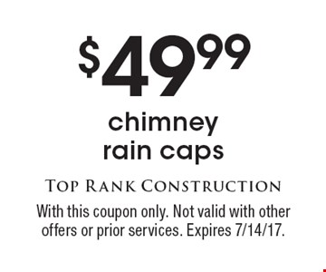 $49.99 chimney rain caps. With this coupon only. Not valid with other offers or prior services. Expires 7/14/17.