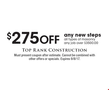 $275 Off any new steps all types of masonry any job over $3500.00. Must present coupon after estimate. Cannot be combined with other offers or specials. Expires 9/8/17.