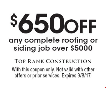 $650 Off any complete roofing or siding job over $5000. With this coupon only. Not valid with other offers or prior services. Expires 9/8/17.
