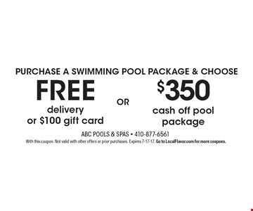 PURCHASE A SWIMMING POOL PACKAGE & CHOOSE $350 cash off pool package OR FREE delivery or $100 gift card. With this coupon. Not valid with other offers or prior purchases. Expires 7-17-17. Go to LocalFlavor.com for more coupons.