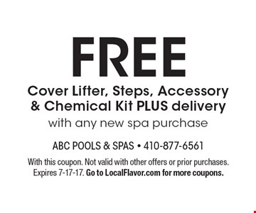 FREE Cover Lifter, Steps, Accessory & Chemical Kit PLUS delivery with any new spa purchase. With this coupon. Not valid with other offers or prior purchases. Expires 7-17-17. Go to LocalFlavor.com for more coupons.