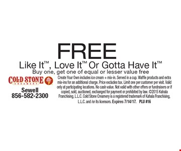 Free Like It, Love It Or Gotta Have It Buy one, get one of equal or lesser value free. Create Your Own includes ice cream + mix-in. Served in a cup. Waffle products and extra mix-ins for an additional charge. Price excludes tax. Limit one per customer per visit. Valid only at participating locations. No cash value. Not valid with other offers or fundraisers or if copied, sold, auctioned, exchanged for payment or prohibited by law. 2015 Kahala Franchising, L.L.C. Cold Stone Creamery is a registered trademark of Kahala Franchising, L.L.C. and /or its licensors. Expires 7/14/17. PLU #16
