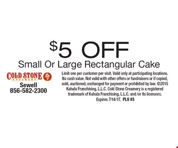 $5 Off Small Or Large Rectangular Cake. Limit one per customer per visit. Valid only at participating locations. No cash value. Not valid with other offers or fundraisers or if copied, sold, auctioned, exchanged for payment or prohibited by law. 2015 Kahala Franchising, L.L.C. Cold Stone Creamery is a registered trademark of Kahala Franchising, L.L.C. and /or its licensors. Expires 7/14/17.PLU #5