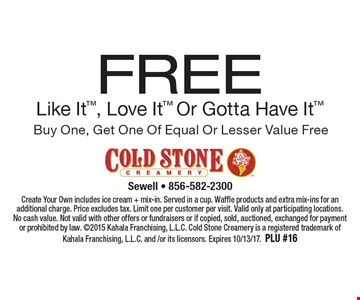 Free Like It, Love It Or Gotta Have It. Buy One, Get One Of Equal Or Lesser Value Free. Create Your Own includes ice cream + mix-in. Served in a cup. Waffle products and extra mix-ins for an additional charge. Price excludes tax. Limit one per customer per visit. Valid only at participating locations. No cash value. Not valid with other offers or fundraisers or if copied, sold, auctioned, exchanged for payment or prohibited by law. 2015 Kahala Franchising, L.L.C. Cold Stone Creamery is a registered trademark of Kahala Franchising, L.L.C. and /or its licensors. Expires 10/13/17. PLU #16