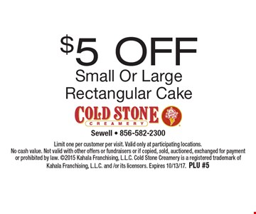 $5 Off Small Or Large Rectangular Cake. Limit one per customer per visit. Valid only at participating locations. No cash value. Not valid with other offers or fundraisers or if copied, sold, auctioned, exchanged for payment or prohibited by law. 2015 Kahala Franchising, L.L.C. Cold Stone Creamery is a registered trademark of Kahala Franchising, L.L.C. and /or its licensors. Expires 10/13/17. PLU #5