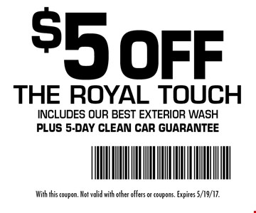$5 Off The Royal Touch. Includes our Best Exterior Wash Plus 5-day clean car guarantee. With this coupon. Not valid with other offers or coupons. Expires 5/19/17.