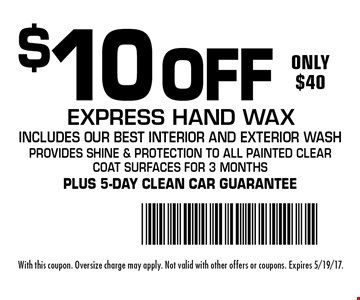 $10 Off Express Hand Wax. Only $40! Includes our best interior and exterior wash provides shine & protection to all painted clear coat surfaces for 3 months. Plus 5-day clean car guarantee. With this coupon. Oversize charge may apply. Not valid with other offers or coupons. Expires 5/19/17.