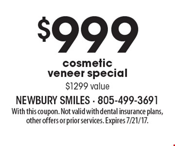 $999 cosmetic veneer special, $1299 value. With this coupon. Not valid with dental insurance plans, other offers or prior services. Expires 7/21/17.