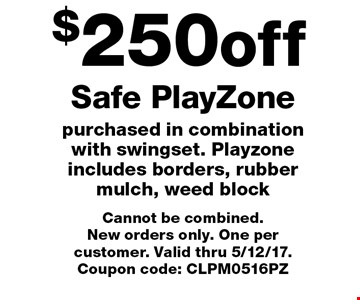 $250 off Safe PlayZone purchased in combination with swingset. Playzone includes borders, rubber mulch, weed block. Cannot be combined. New orders only. One per customer. Valid thru 5/12/17. Coupon code: CLPM0516PZ