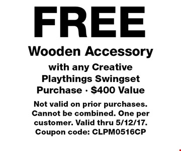 FREE Wooden Accessory with any Creative Playthings Swingset Purchase - $400 Value. Not valid on prior purchases. Cannot be combined. One per customer. Valid thru 5/12/17. Coupon code: CLPM0516CP