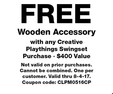 FREE Wooden Accessory with any Creative Playthings Swingset Purchase - $400 Value. Not valid on prior purchases. Cannot be combined. One per customer. Valid thru 8-4-17. Coupon code: CLPM0516CP